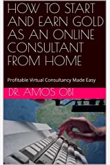 HOW TO START AND EARN GOLD AS AN ONLINE CONSULTANT FROM HOME: Profitable Virtual Consultancy Made Easy (Consultancy Gold-mine Book 1) Kindle Edition