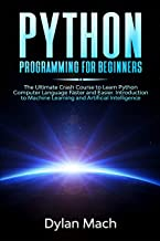 PYTHON Programming for Beginners: The Ultimate Crash Course to Learn Python Computer Language Faster and Easier. Introduction to Machine Learning and Artificial Intelligence (English Edition)
