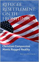 Refugee Resettlement: On The Frontlines: Christian Compassion Meets Rugged Reality