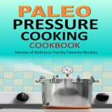 Paleo Pressure Cooking Cookbook Variety of Delicious Family Favorite Recipes