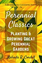 Perennial Classics: Planting & Growing Great Perennial Gardens (Easy-Growing Gardening Series Book 4)