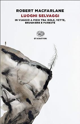 Luoghi selvaggi: In viaggio a piedi tra isole, vette, brughiere e foreste (Einaudi tascabili. Scrittori)