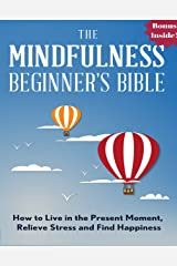Mindfulness: The Mindfulness Beginner's Bible: How To Live in the Present Moment, Relieve Stress and Find Happiness (meditation for beginners, zen, energy ... meditation books, meditation techniques) Kindle Edition