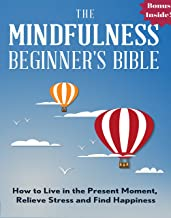 Mindfulness: The Mindfulness Beginner's Bible: How To Live in the Present Moment, Relieve Stress and Find Happiness (zen, ...