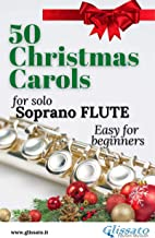 50 Christmas Carols for solo Soprano Flute: Easy for Beginners