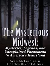 The Mysterious Midwest: Mysteries, Legends, and Unexplained Phenomena in America's Heartland