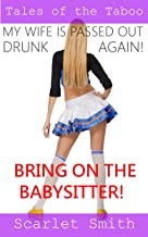 MY WIFE IS PASSED OUT DRUNK AGAIN... BRING ON THE BABYSITTER! (TALES OF THE TABOO: BANGING THE BABYSITTER VOLUME Book 2)