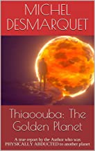 Thiaoouba: The Golden Planet : A true report by the Author who was PHYSICALLY ABDUCTED to another planet