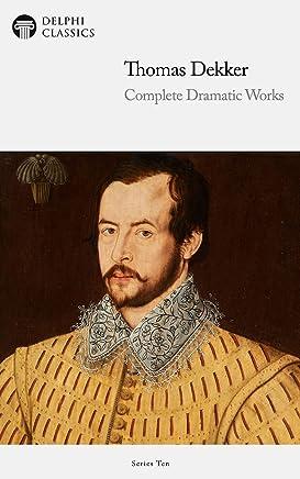 Delphi Complete Dramatic Works of Thomas Dekker (Illustrated) (Delphi Series Ten Book 10)