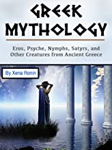 Greek Mythology: Eros, Psyche, Nymphs, Satyrs, and Other Creatures from Ancient Greece