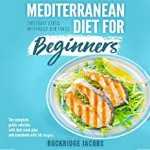 Mediterranean Diet for Beginners: Weight Loss Without Dieting: The Complete Guide Solution with Diet Meal Plan and Cookbook with 50 Recipes