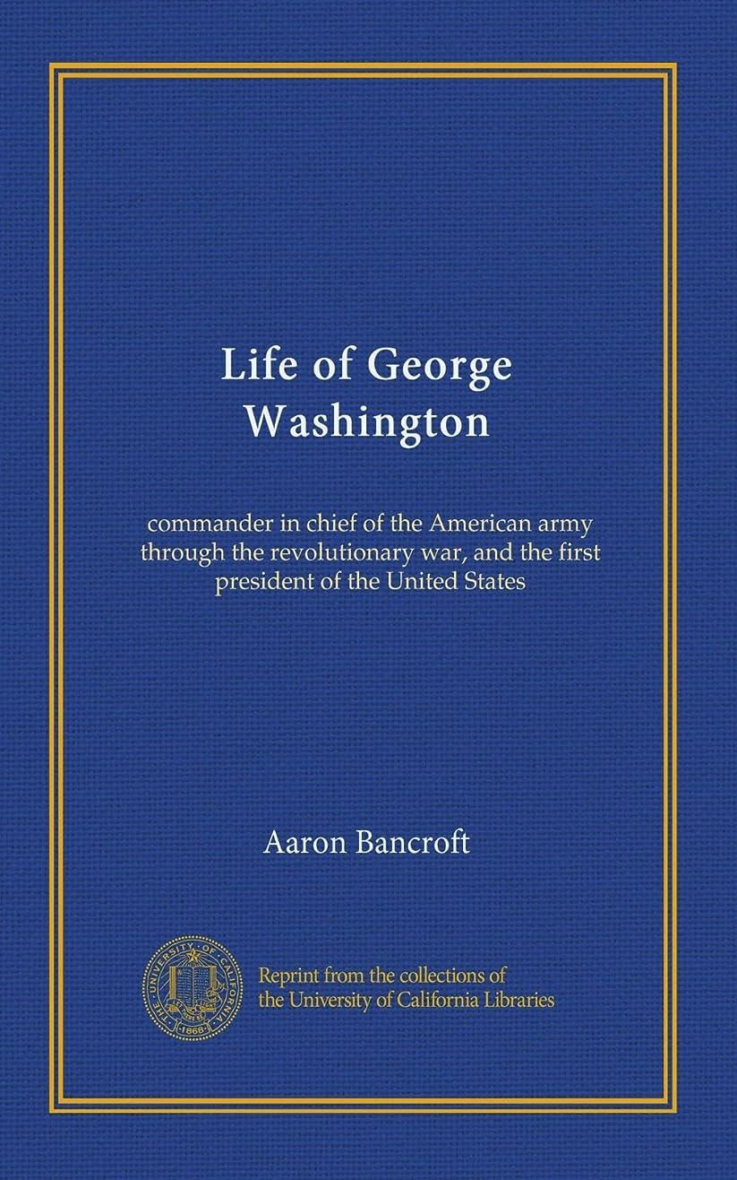 人に関する限り適切な平日Life of George Washington: commander in chief of the American army through the revolutionary war, and the first president of the United States
