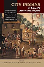 City Indians in Spain's American Empire: Urban Indigenous Society in Colonial Mesoamerica & Andean South America, 1530-1810 (First Nations and the Colonial Encounter)