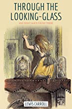Through The Looking-glass, And What Alice Found There by Lewis Carroll: Classic Children's Fantasy Fiction (Annotated) (En...