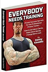 Everybody Needs Training, Proven Success Secrets for the Professional Fitness Trainer—How to Get More Clients, Make More Money, Change More Lives (English Edition) Format Kindle