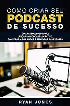 Como Criar Seu Podcast De Sucesso: Guia Passo a Passo Para Lançar Um Podcast Lucrativo, Construir a Sua Marca e Aumentar S...