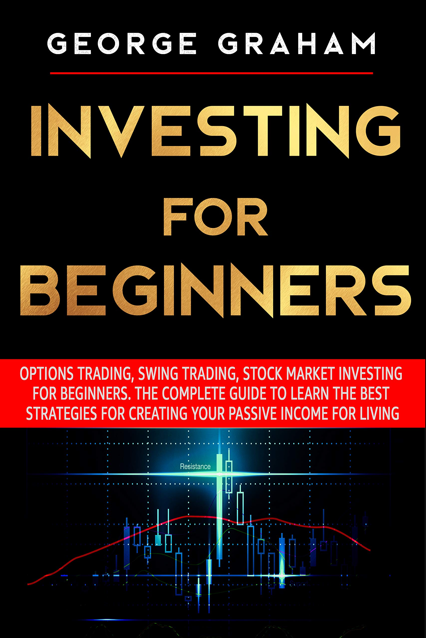 Investing for Beginners: Options Trading, Swing Trading, Stock Market Investing for Beginners. The Complete Guide to Learn the Best Strategies for Creating Your Passive Income for Living