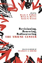 Revisioning, Renewing, Rediscovering the Triune Center: Essays in Honor of Stanley J. Grenz
