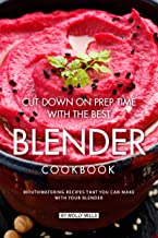 Cut Down on Prep Time with The Best Blender Cookbook: Mouthwatering Recipes that you can make with your Blender