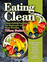 Eating Clean: Budget-Friendly Breakfast, Lunch & Dinner Recipes for Clean Eating Diet and Healthy Weight Loss. Clean-Eating Cookbook for Beginners and Busy Families