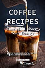 Coffee Recipes That Will Boost Your Energy: Coffee Cookbook That Will Help You Make the Best Ones (English Edition)
