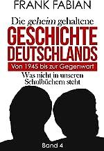 Die geheim gehaltene Geschichte Deutschlands: Von 1945 bis zur Gegenwart (German Edition)