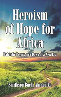 Heroism of Hope for Africa: Patriotic Poems on a Dawn of a New Era