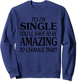 Yes, I'm single you'll have to be amazing to change that Sweatshirt
