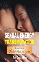 Sexual Energy Transmutation: The Secret Path to Health, Wealth and Genius