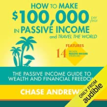 How to Make $100,000 Per Year in Passive Income and Travel the World: The Passive Income Guide to Wealth and Financial Fre...