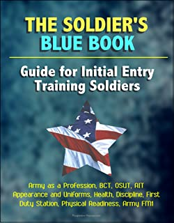 The Soldier's Blue Book: Guide for Initial Entry Training Soldiers - Army as a Profession, BCT, OSUT, AIT, Appearance and Uniforms, Health, Discipline, ... Duty Station, Physical Readiness, Army FM1