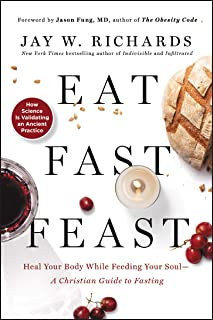 Eat, Fast, Feast: Heal Your Body While Feeding Your Soul - A Christian Guide to Fasting