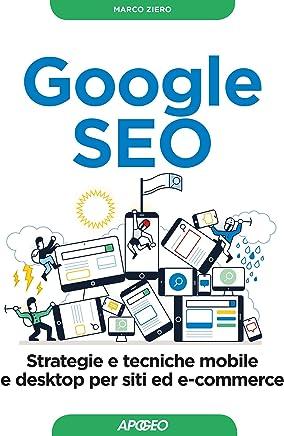 Google SEO: strategie e tecniche mobile e desktop per siti ed e-commerce (Web marketing Vol. 7)
