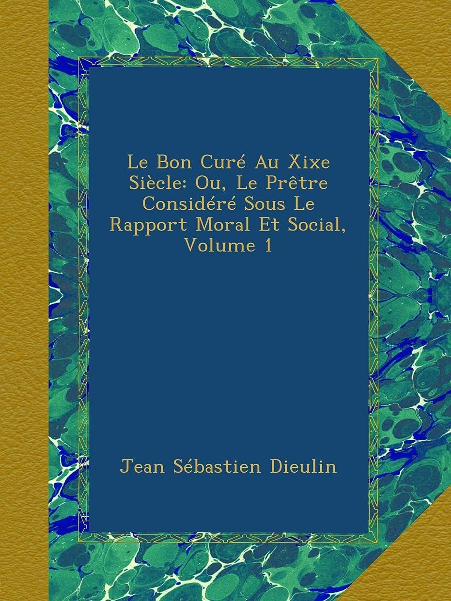 天文学アラブ人袋Le Bon Curé Au Xixe Siècle: Ou, Le Prêtre Considéré Sous Le Rapport Moral Et Social, Volume 1