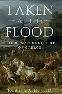 Taken at the Flood: The Roman Conquest of Greece (Ancient Warfare and Civilization)
