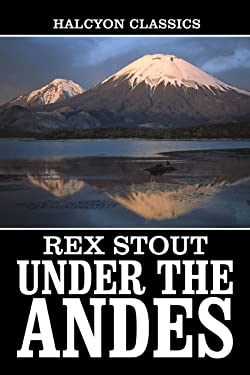 Under the Andes and Other Works by Rex Stout (Halcyon Classics)