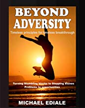 BEYOND ADVERSITY: TURNING STUMBLING BLOCKS TO STEPPING STONES, PROBLEMS TO OPPORTUNITIES
