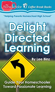 Delight Directed Learning: Guide Your Homeschooler Toward Passionate Learning (The HomeScholar's Coffee Break Book series 2)