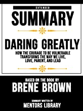 Extended Summary Of Daring Greatly: How The Courage To Be Vulnerable Transforms The Way We Live, Love, Parent, And Lead - Based On The Book By Brene Brown