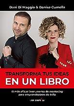 Transforma tus ideas en un libro- El más eficaz instrumento de marketing para emprendedores de éxito
