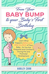 From Your Baby Bump To Your Baby´s First Birthday: Learn What Happens Before and After the Birth of Your Baby - So You Are Prepared and Confident During ... development and baby's first year Book 6) Kindle Edition