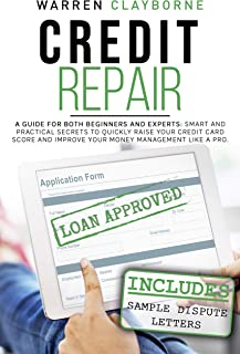 Credit Repair: A Guide For Both Beginners And Experts: Smart And Practical Secrets To Quickly Raise Your Credit Card Score...
