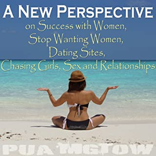 A New Perspective on Success with Women, Stop Wanting Women, Dating Sites, Chasing Girls, Sex and Relationships