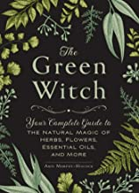 The Green Witch: Your Complete Guide to the Natural Magic of Herbs, Flowers, Essential..