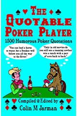 The Quotable Poker Player - Funny Poker Quotes from Stud to Hold Em: 1500 Humorous Poker Quotations from Five-card Stud to Texas Hold 'em Paperback