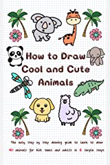 How to Draw Cool and Cute Animals: The Easy Step by Step Drawing Guide to Learn to Draw 40 Animals for Kids Teens and Adults in 6 Simple Steps (Learn to Write and Draw for Kids) Kindle Edition