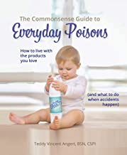The Commonsense Guide to Everyday Poisons: How to live with the products you love (and what to do when accidents happen)