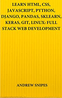 LEARN HTML, CSS, JAVASCRIPT, PYTHON, DJANGO, PANDAS, SKLEARN, KERAS, GIT, LINUX: FULL STACK WEB DEVELOPMENT (English Edition)