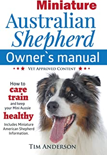 Miniature Australian Shepherd Owner's Manual: How to care, train & keep your Mini Aussie healthy. Includes Miniature American Shepherd information. Vet approved content.