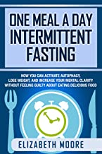 One Meal a Day Intermittent Fasting: How You Can Activate Autophagy, Lose Weight, and Increase Your Mental Clarity Without Feeling Guilty About Eating Delicious Food (English Edition)